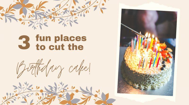 3 fun places to cut the birthday cake!